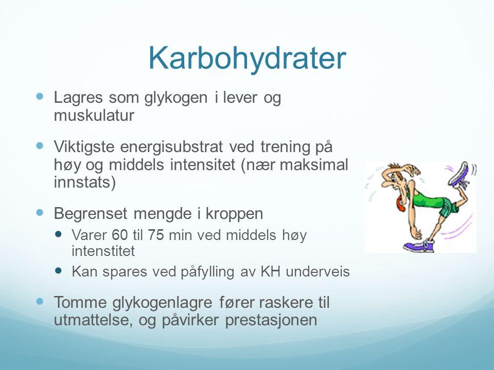 Karbohydrater  Lagres som glykogen i lever og muskulatur  Viktigste energisubstrat ved trening på høy og middels intensitet (nær maksimal innstats)