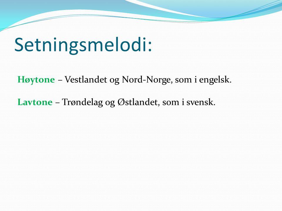 Setningsmelodi: Høytone – Vestlandet og Nord-Norge, som i engelsk. Lavtone – Trøndelag og Østlandet, som i svensk.