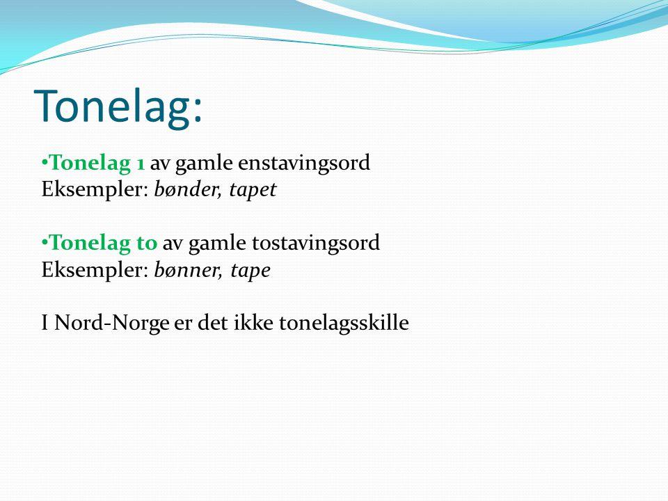 Tonelag: • Tonelag 1 av gamle enstavingsord Eksempler: bønder, tapet • Tonelag to av gamle tostavingsord Eksempler: bønner, tape I Nord-Norge er det i