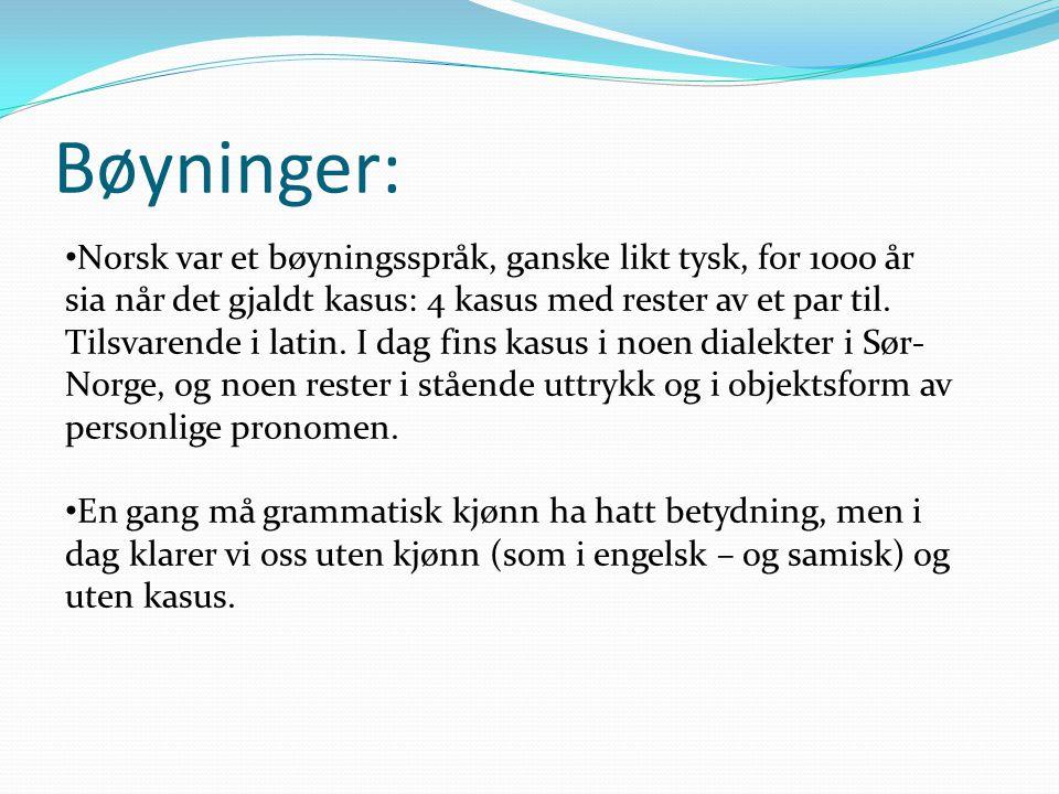 Bøyninger: • Norsk var et bøyningsspråk, ganske likt tysk, for 1000 år sia når det gjaldt kasus: 4 kasus med rester av et par til. Tilsvarende i latin