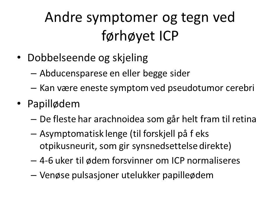 Andre symptomer og tegn ved førhøyet ICP • Dobbelseende og skjeling – Abducensparese en eller begge sider – Kan være eneste symptom ved pseudotumor cerebri • Papillødem – De fleste har arachnoidea som går helt fram til retina – Asymptomatisk lenge (til forskjell på f eks otpikusneurit, som gir synsnedsettelse direkte) – 4-6 uker til ødem forsvinner om ICP normaliseres – Venøse pulsasjoner utelukker papilleødem