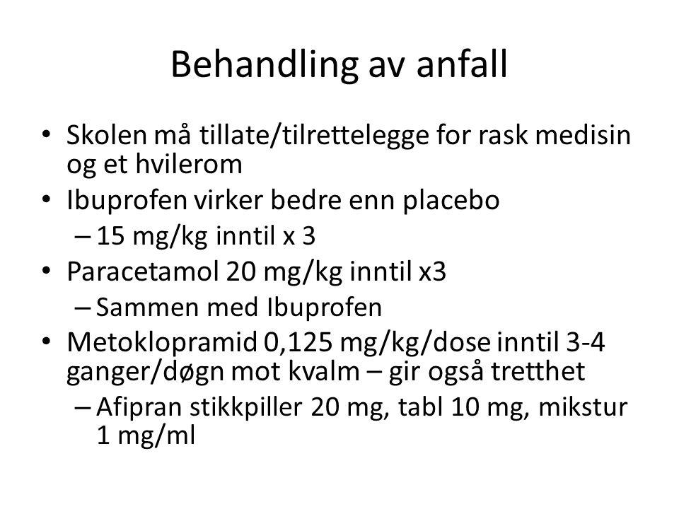 Behandling av anfall • Skolen må tillate/tilrettelegge for rask medisin og et hvilerom • Ibuprofen virker bedre enn placebo – 15 mg/kg inntil x 3 • Paracetamol 20 mg/kg inntil x3 – Sammen med Ibuprofen • Metoklopramid 0,125 mg/kg/dose inntil 3-4 ganger/døgn mot kvalm – gir også tretthet – Afipran stikkpiller 20 mg, tabl 10 mg, mikstur 1 mg/ml • vilerom • Ibopr nn n b n g ggg rA<§§!½ofen bedre enn placebo • Eventuelt behandle kvalme med promethazine 25 mg til skolebarn (gir også trøtthet og hjelper barnet av sovne)