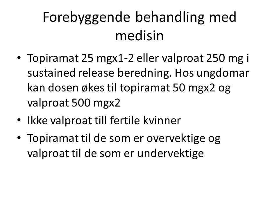 Forebyggende behandling med medisin • Topiramat 25 mgx1-2 eller valproat 250 mg i sustained release beredning. Hos ungdomar kan dosen økes til topiram