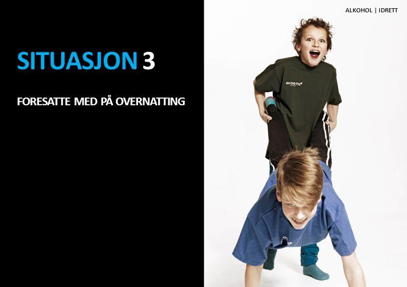 SITUASJON 3 FORESATTE MED PÅ OVERNATTING ALKOHOL   IDRETT