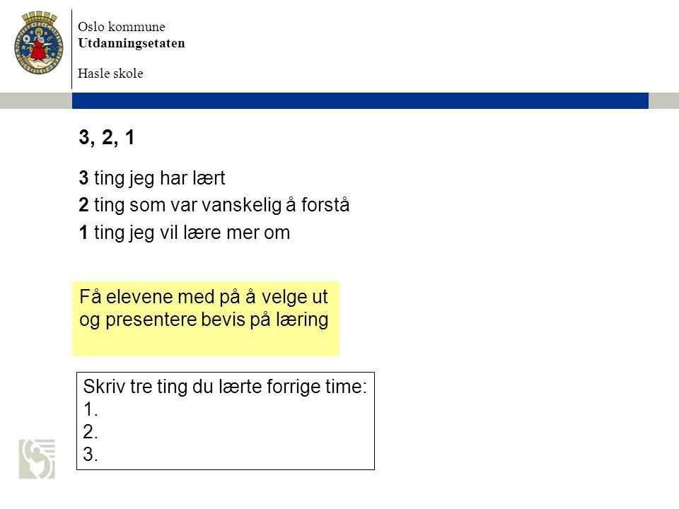 Oslo kommune Utdanningsetaten Hasle skole 3, 2, 1 3 ting jeg har lært 2 ting som var vanskelig å forstå 1 ting jeg vil lære mer om Få elevene med på å velge ut og presentere bevis på læring Skriv tre ting du lærte forrige time: 1.