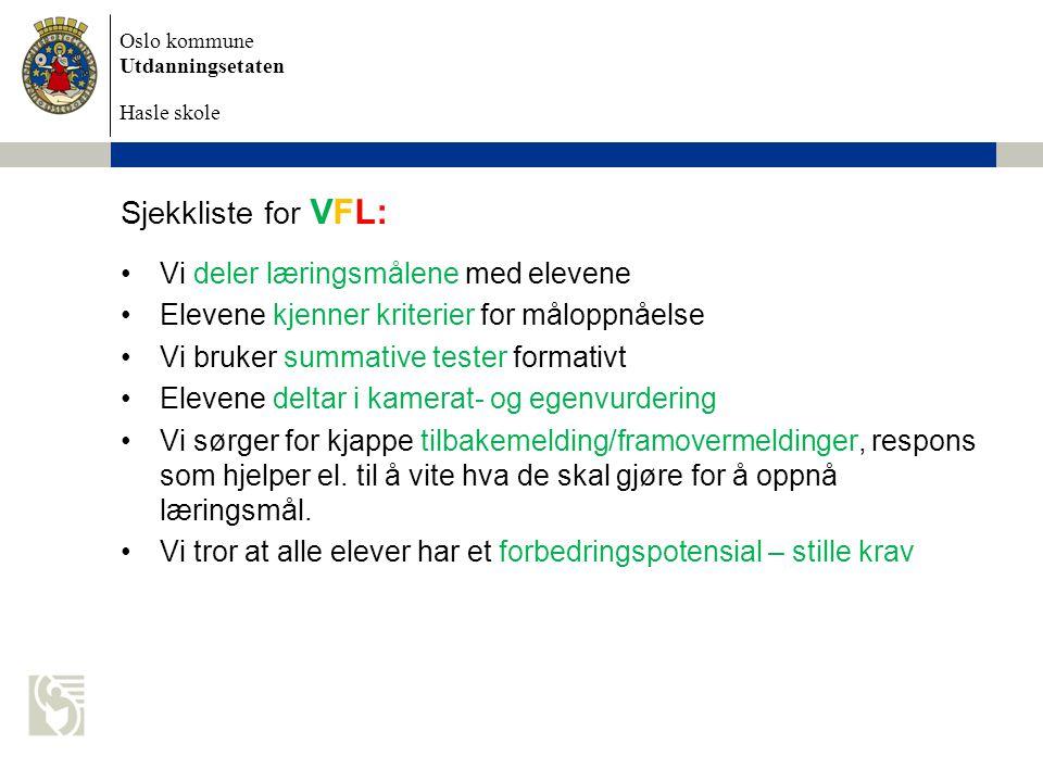 Oslo kommune Utdanningsetaten Hasle skole Sjekkliste for VFL: •Vi deler læringsmålene med elevene •Elevene kjenner kriterier for måloppnåelse •Vi bruker summative tester formativt •Elevene deltar i kamerat- og egenvurdering •Vi sørger for kjappe tilbakemelding/framovermeldinger, respons som hjelper el.