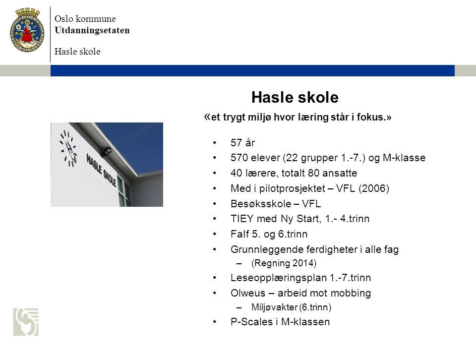 Oslo kommune Utdanningsetaten Hasle skole Hasle skole « et trygt miljø hvor læring står i fokus.» •57 år •570 elever (22 grupper 1.-7.) og M-klasse •40 lærere, totalt 80 ansatte •Med i pilotprosjektet – VFL (2006) •Besøksskole – VFL •TIEY med Ny Start, 1.- 4.trinn •FaIf 5.