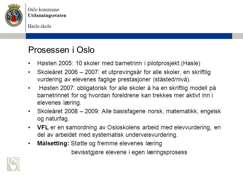 Oslo kommune Utdanningsetaten Hasle skole Prosessen i Oslo •Høsten 2005: 10 skoler med barnetrinn i pilotprosjekt.(Hasle) •Skoleåret 2006 – 2007: et utprøvingsår for alle skoler, en skriftlig vurdering av elevenes faglige prestasjoner (ståsted/nivå).