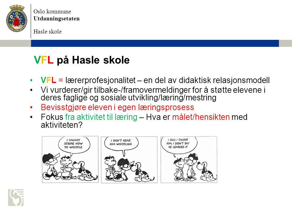 Oslo kommune Utdanningsetaten Hasle skole VFL på Hasle skole •VFL = lærerprofesjonalitet – en del av didaktisk relasjonsmodell •Vi vurderer/gir tilbake-/framovermeldinger for å støtte elevene i deres faglige og sosiale utvikling/læring/mestring •Bevisstgjøre eleven i egen læringsprosess •Fokus fra aktivitet til læring – Hva er målet/hensikten med aktiviteten?