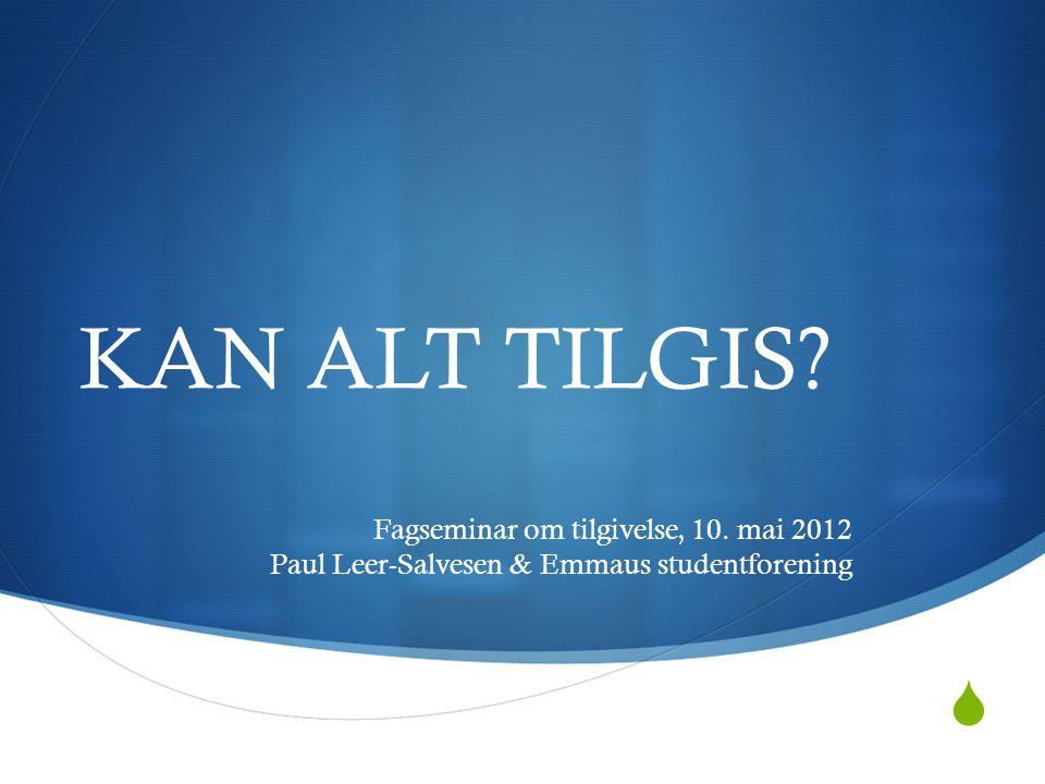  KAN ALT TILGIS? Fagseminar om tilgivelse, 10. mai 2012 Paul Leer-Salvesen & Emmaus studentforening
