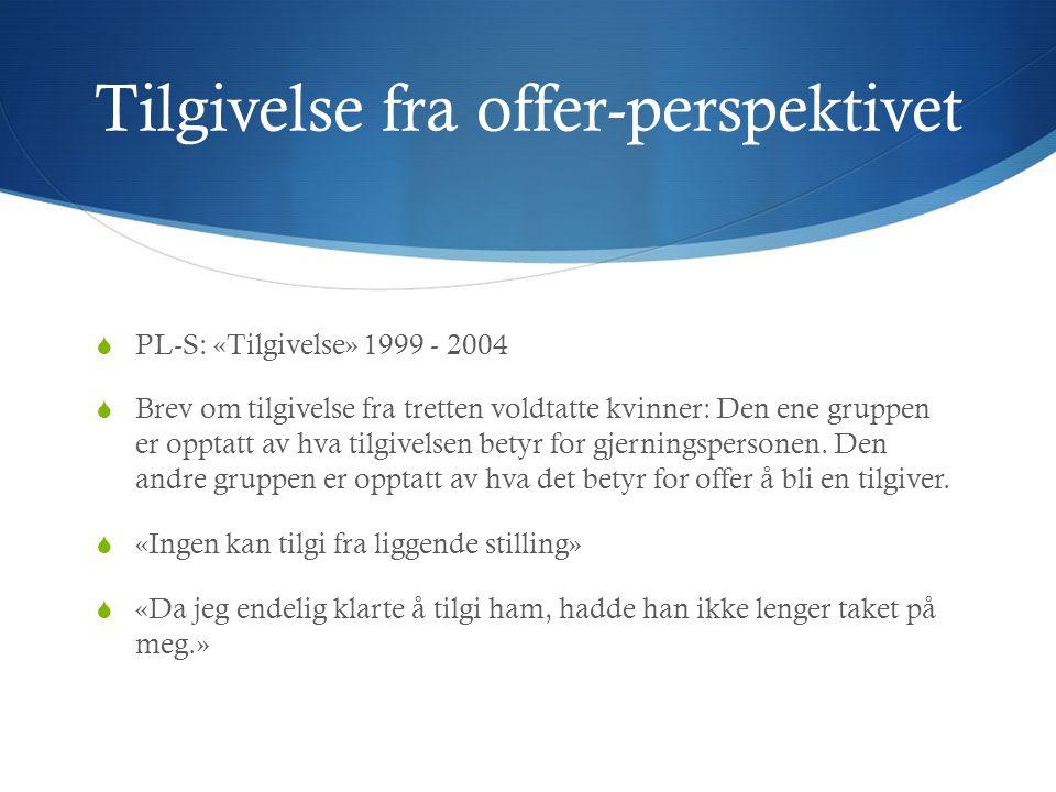 Tilgivelse fra offer-perspektivet  PL-S: «Tilgivelse» 1999 - 2004  Brev om tilgivelse fra tretten voldtatte kvinner: Den ene gruppen er opptatt av hva tilgivelsen betyr for gjerningspersonen.