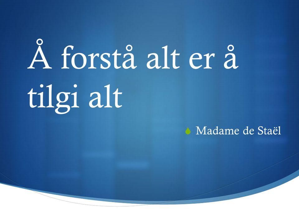 Å forstå alt er å tilgi alt  Madame de Staël