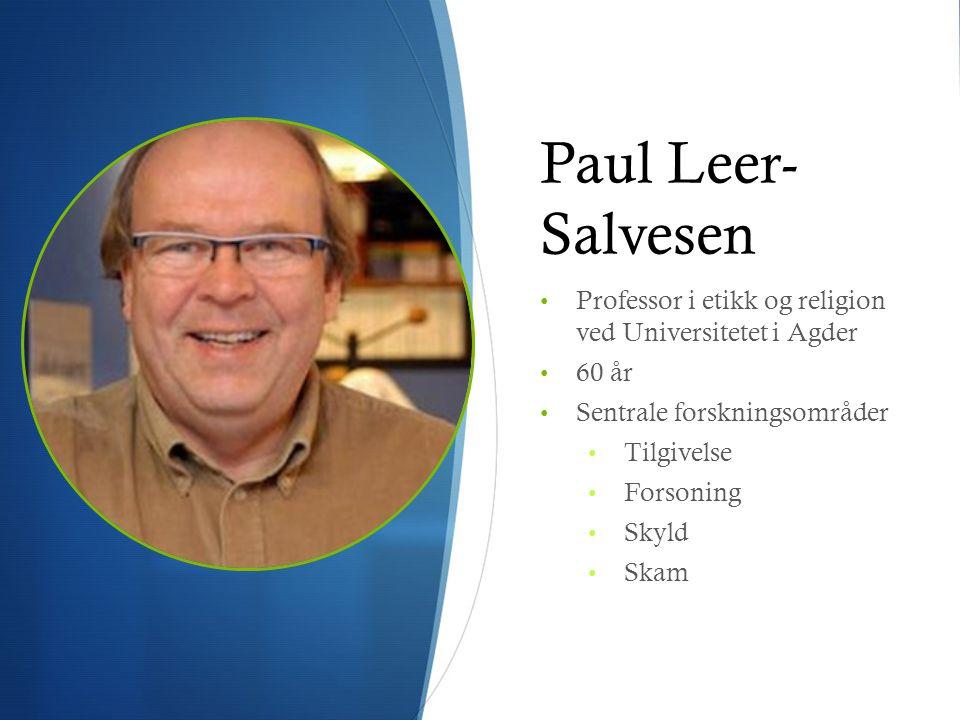 Paul Leer- Salvesen • Professor i etikk og religion ved Universitetet i Agder • 60 år • Sentrale forskningsområder • Tilgivelse • Forsoning • Skyld •