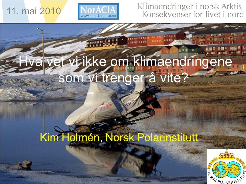limaendringer i norsk Arktis – Knsekvenser for livet i nord 11. mai 2010 Hva vet vi ikke om klimaendringene som vi trenger å vite? Kim Holmén, Norsk P