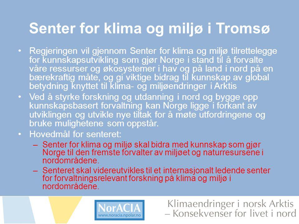 limaendringer i norsk Arktis – Knsekvenser for livet i nord Senter for klima og miljø i Tromsø •Regjeringen vil gjennom Senter for klima og miljø tilrettelegge for kunnskapsutvikling som gjør Norge i stand til å forvalte våre ressurser og økosystemer i hav og på land i nord på en bærekraftig måte, og gi viktige bidrag til kunnskap av global betydning knyttet til klima- og miljøendringer i Arktis •Ved å styrke forskning og utdanning i nord og bygge opp kunnskapsbasert forvaltning kan Norge ligge i forkant av utviklingen og utvikle nye tiltak for å møte utfordringene og bruke mulighetene som oppstår.