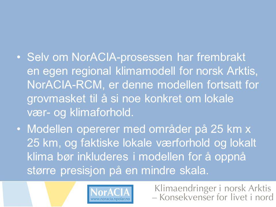 limaendringer i norsk Arktis – Knsekvenser for livet i nord •Selv om NorACIA-prosessen har frembrakt en egen regional klimamodell for norsk Arktis, NorACIA-RCM, er denne modellen fortsatt for grovmasket til å si noe konkret om lokale vær- og klimaforhold.