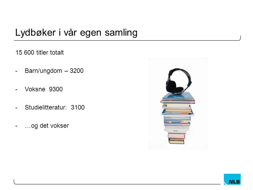 Lydbøker i vår egen samling 15 600 titler totalt -Barn/ungdom – 3200 -Voksne 9300 -Studielitteratur: 3100 -…og det vokser