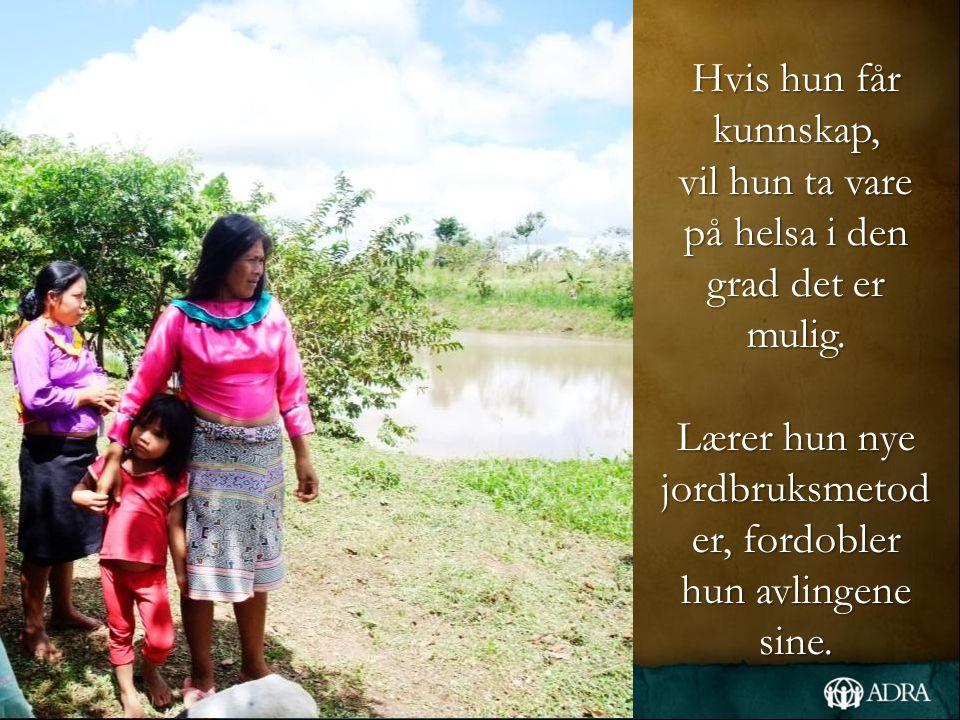 Hvis hun får kunnskap, vil hun ta vare på helsa i den grad det er mulig. Lærer hun nye jordbruksmetod er, fordobler hun avlingene sine.