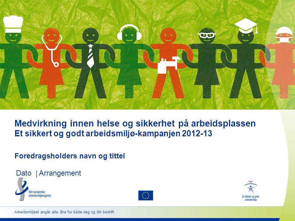Medvirkning innen helse og sikkerhet på arbeidsplassen Et sikkert og godt arbeidsmiljø-kampanjen 2012-13 Foredragsholders navn og tittel Dato | Arrangement Arbeidsmiljøet angår alle.