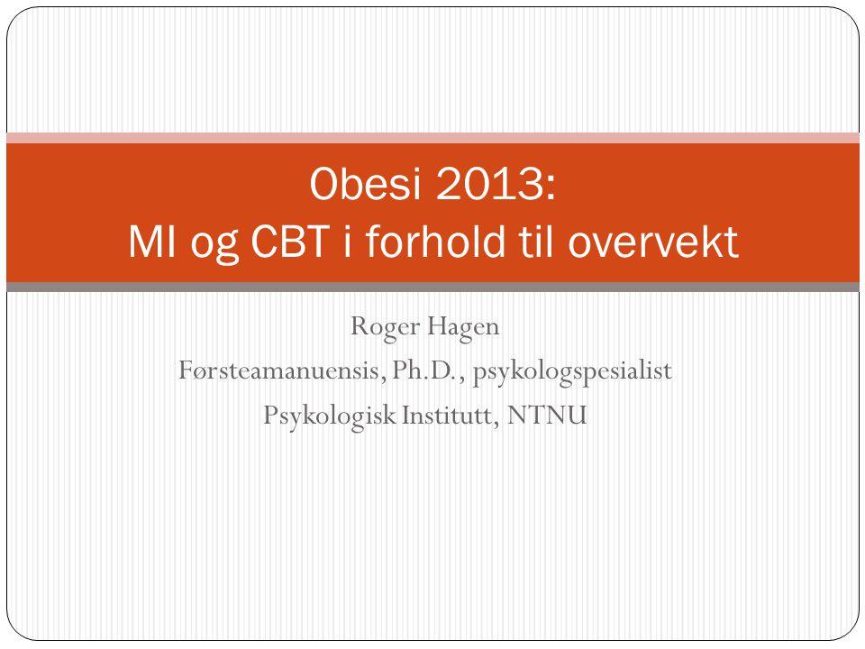 Roger Hagen Førsteamanuensis, Ph.D., psykologspesialist Psykologisk Institutt, NTNU Obesi 2013: MI og CBT i forhold til overvekt