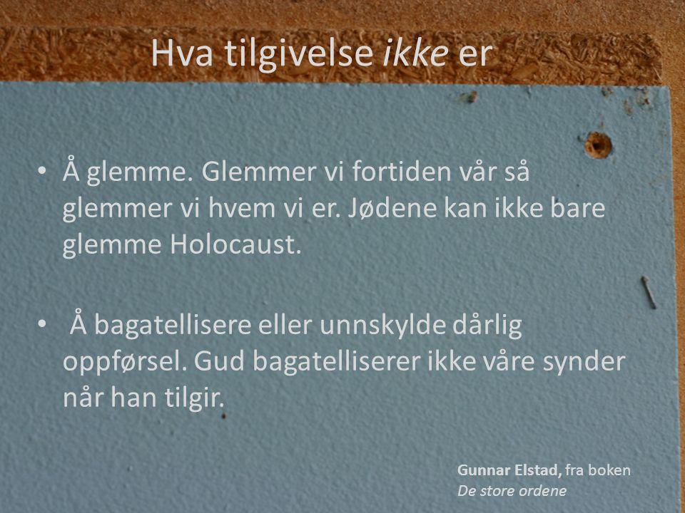 Hva tilgivelse ikke er • Å glemme. Glemmer vi fortiden vår så glemmer vi hvem vi er. Jødene kan ikke bare glemme Holocaust. • Å bagatellisere eller un