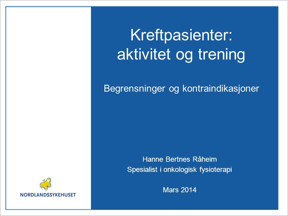 Kreftpasienter: aktivitet og trening Begrensninger og kontraindikasjoner Hanne Bertnes Råheim Spesialist i onkologisk fysioterapi Mars 2014