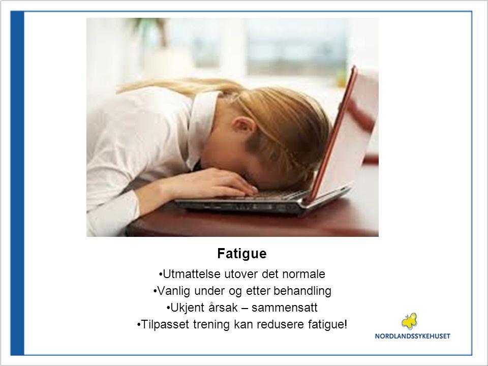 Fatigue •Utmattelse utover det normale •Vanlig under og etter behandling •Ukjent årsak – sammensatt •Tilpasset trening kan redusere fatigue!
