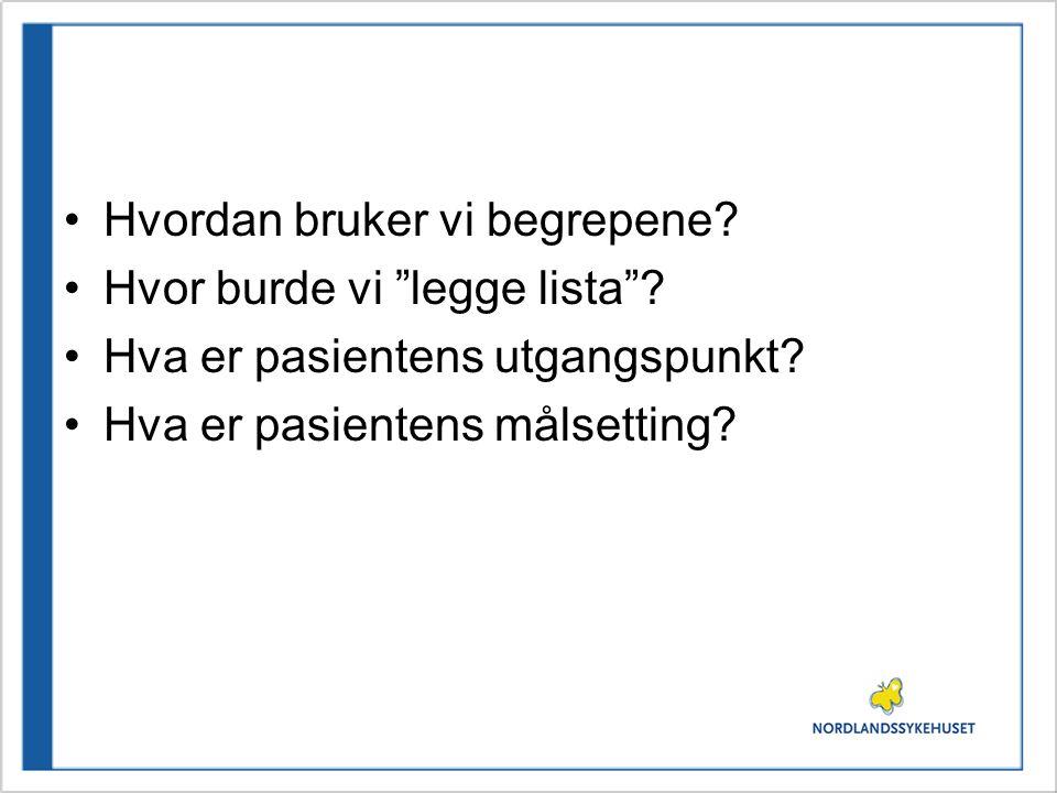 """•Hvordan bruker vi begrepene? •Hvor burde vi """"legge lista""""? •Hva er pasientens utgangspunkt? •Hva er pasientens målsetting?"""