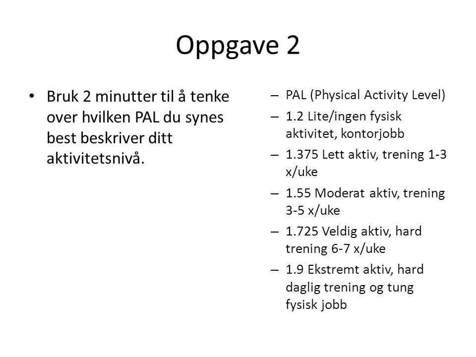 Oppgave 2 • Bruk 2 minutter til å tenke over hvilken PAL du synes best beskriver ditt aktivitetsnivå. – PAL (Physical Activity Level) – 1.2 Lite/ingen