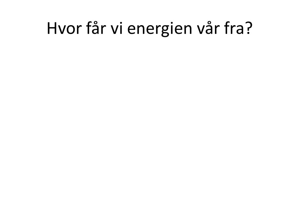 Hvor får vi energien vår fra?