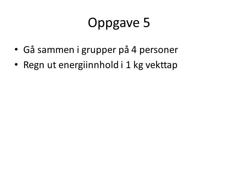 Oppgave 5 • Gå sammen i grupper på 4 personer • Regn ut energiinnhold i 1 kg vekttap