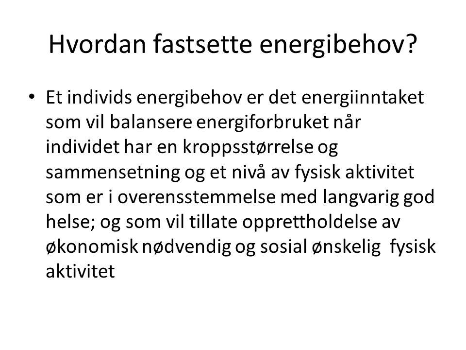 Hvordan fastsette energibehov? • Et individs energibehov er det energiinntaket som vil balansere energiforbruket når individet har en kroppsstørrelse