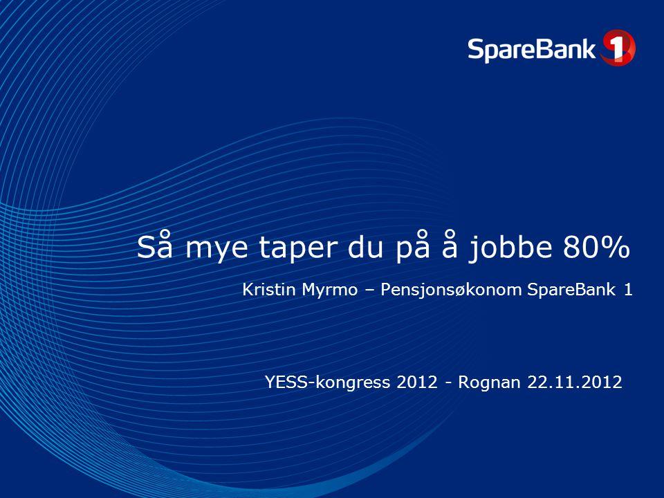Så mye taper du på å jobbe 80% YESS-kongress 2012 - Rognan 22.11.2012 Kristin Myrmo – Pensjonsøkonom SpareBank 1