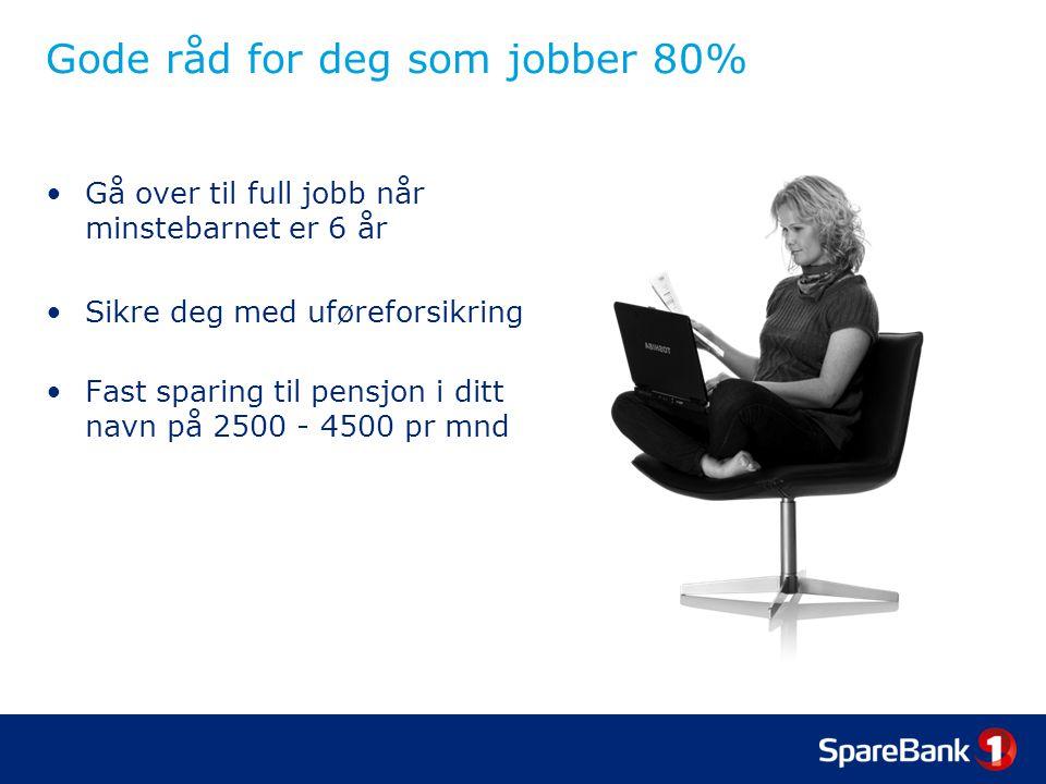 Gode råd for deg som jobber 80% •Gå over til full jobb når minstebarnet er 6 år •Sikre deg med uføreforsikring •Fast sparing til pensjon i ditt navn på 2500 - 4500 pr mnd
