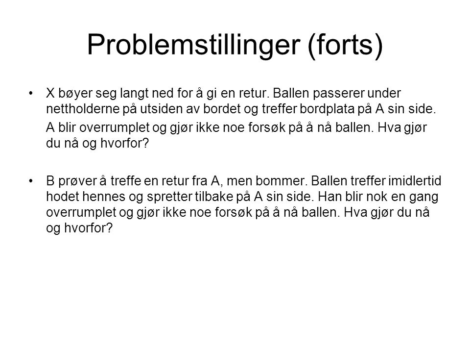 Problemstillinger (forts) •X bøyer seg langt ned for å gi en retur. Ballen passerer under nettholderne på utsiden av bordet og treffer bordplata på A