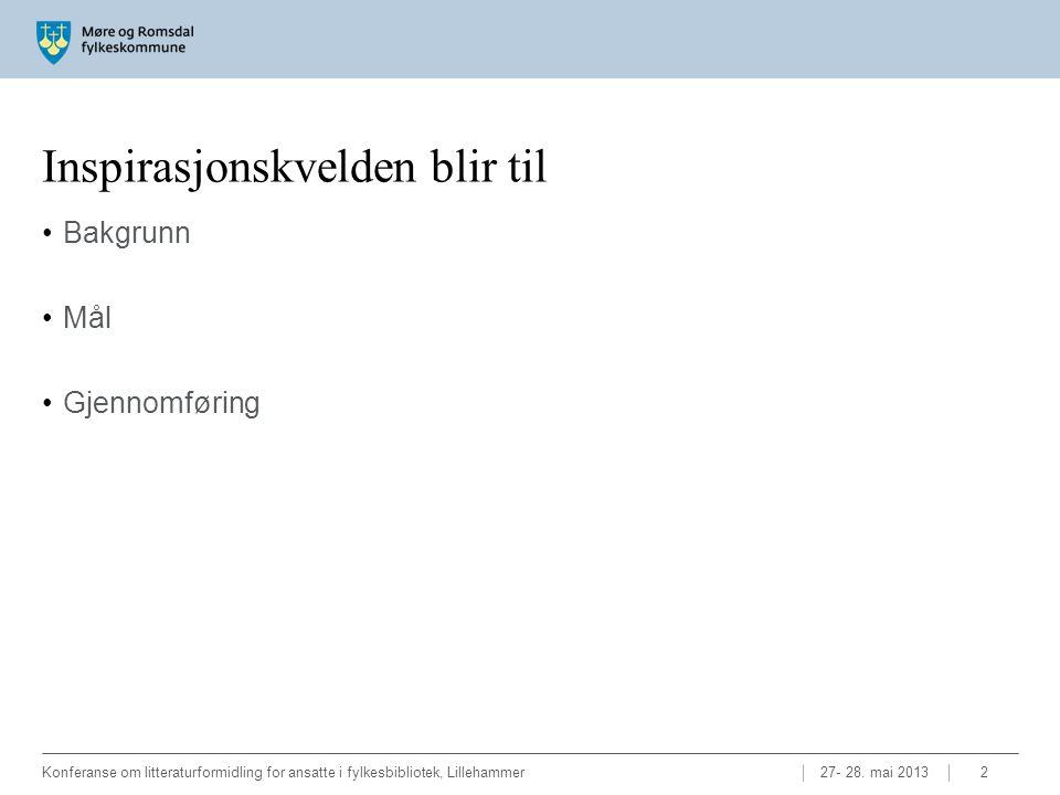 Inspirasjonskvelden blir til •Bakgrunn •Mål •Gjennomføring 27- 28. mai 2013Konferanse om litteraturformidling for ansatte i fylkesbibliotek, Lillehamm