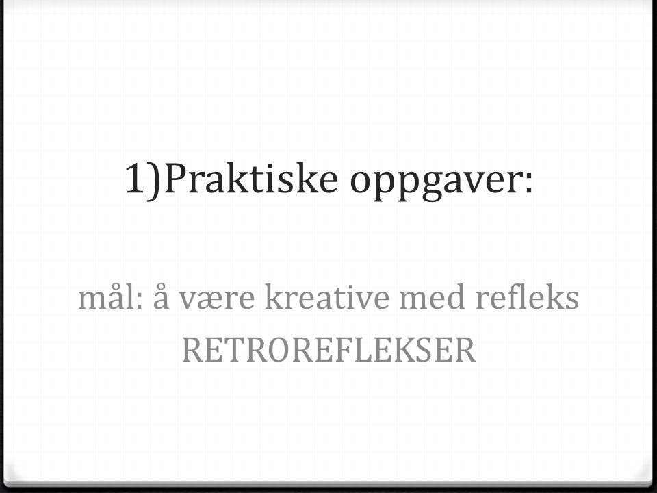 1)Praktiske oppgaver: mål: å være kreative med refleks RETROREFLEKSER