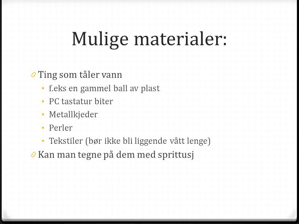 Mulige materialer: 0 Ting som tåler vann • f.eks en gammel ball av plast • PC tastatur biter • Metallkjeder • Perler • Tekstiler (bør ikke bli liggend