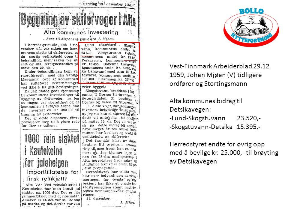 Vest-Finnmark Arbeiderblad 29.12 1959, Johan Mjøen (V) tidligere ordfører og Stortingsmann Alta kommunes bidrag til Detsikavegen: -Lund-Skogstuvann 23.520,- -Skogstuvann-Detsika 15.395,- Herredstyret endte for øvrig opp med å bevilge kr.