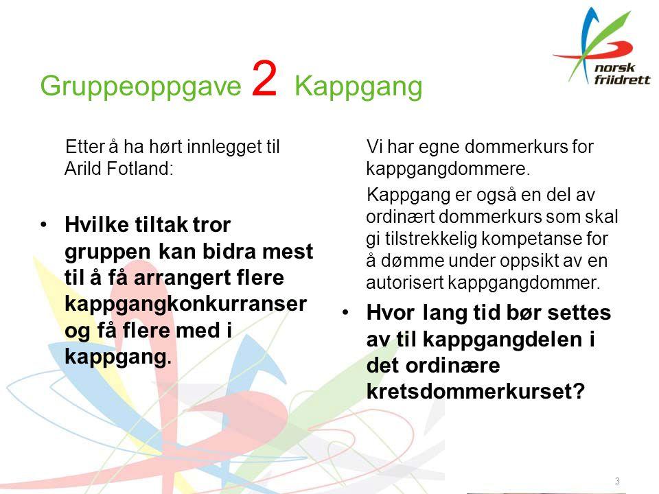 Gruppeoppgave 2 Kappgang Etter å ha hørt innlegget til Arild Fotland: •Hvilke tiltak tror gruppen kan bidra mest til å få arrangert flere kappgangkonkurranser og få flere med i kappgang.
