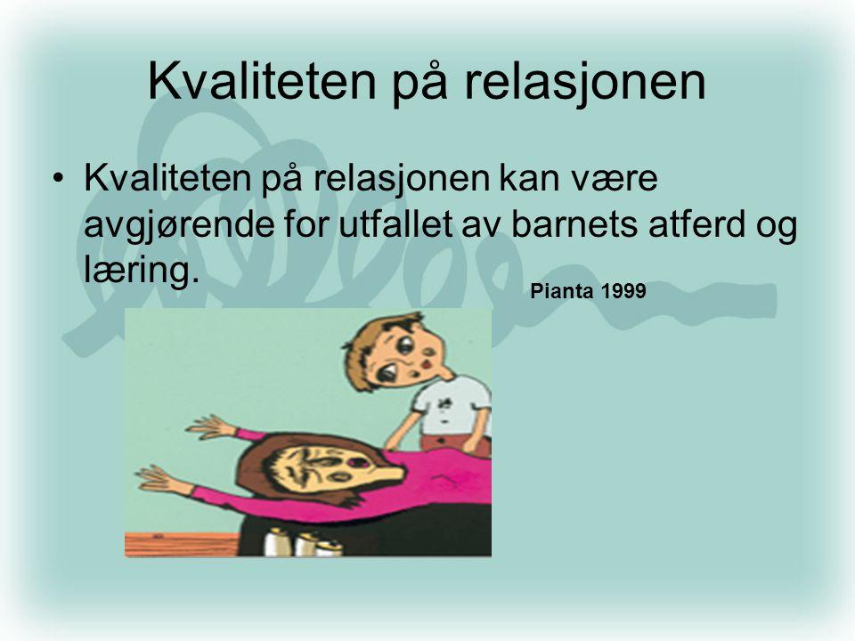 Kvaliteten på relasjonen •Kvaliteten på relasjonen kan være avgjørende for utfallet av barnets atferd og læring.