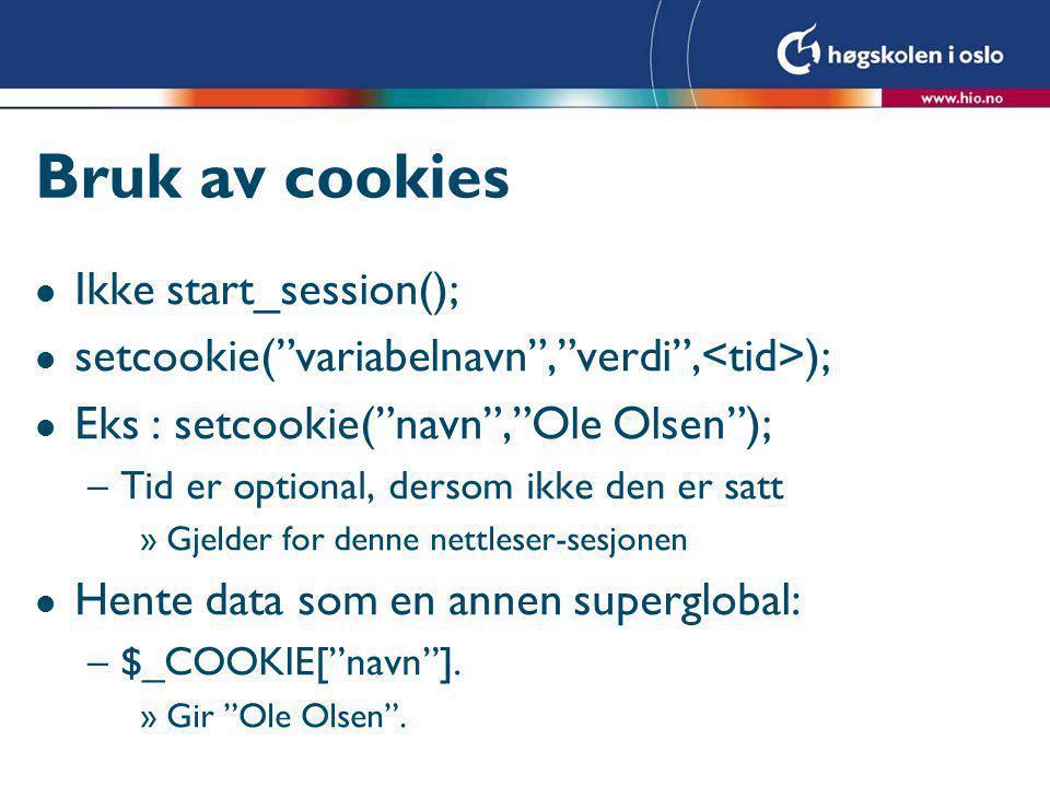 Bruk av cookies l Ikke start_session(); l setcookie( variabelnavn , verdi , ); l Eks : setcookie( navn , Ole Olsen ); –Tid er optional, dersom ikke den er satt »Gjelder for denne nettleser-sesjonen l Hente data som en annen superglobal: –$_COOKIE[ navn ].