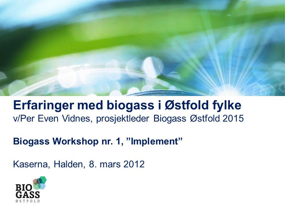 """Erfaringer med biogass i Østfold fylke v/Per Even Vidnes, prosjektleder Biogass Østfold 2015 Biogass Workshop nr. 1, """"Implement"""" Kaserna, Halden, 8. m"""