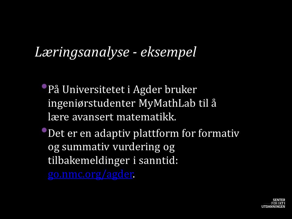 Læringsanalyse - eksempel • På Universitetet i Agder bruker ingeniørstudenter MyMathLab til å lære avansert matematikk. • Det er en adaptiv plattform