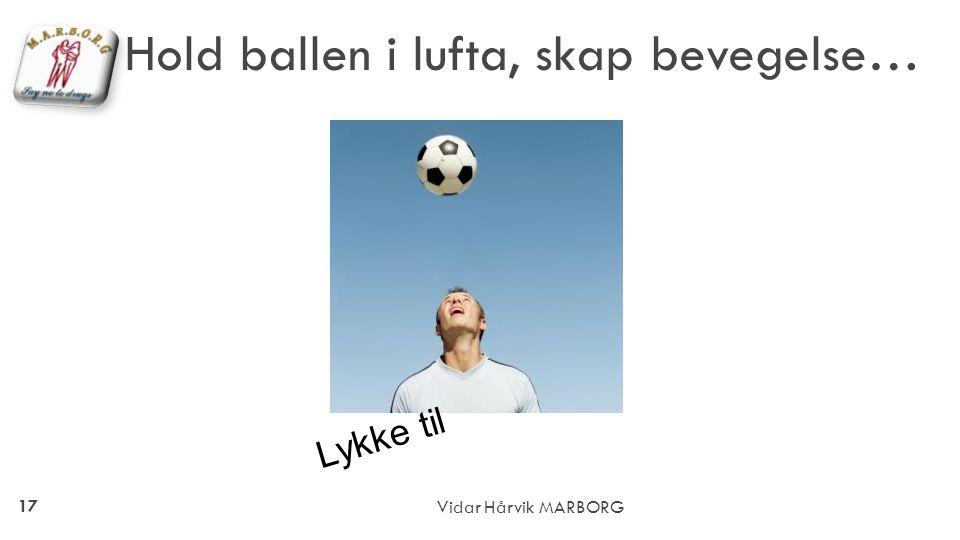 17 Vidar Hårvik MARBORG Hold ballen i lufta, skap bevegelse… Lykke til