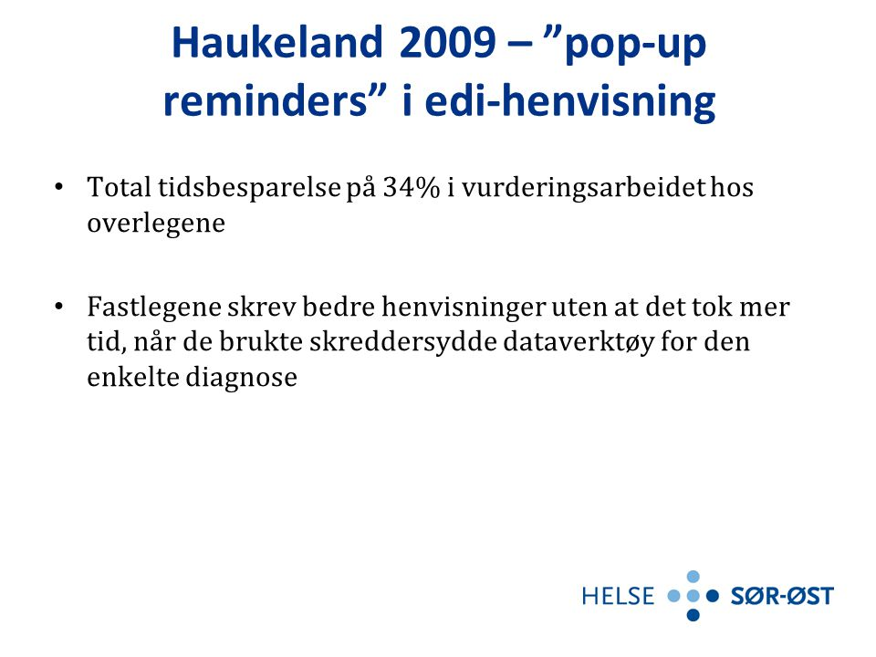 Haukeland 2009 – pop-up reminders i edi-henvisning • Total tidsbesparelse på 34% i vurderingsarbeidet hos overlegene • Fastlegene skrev bedre henvisninger uten at det tok mer tid, når de brukte skreddersydde dataverktøy for den enkelte diagnose