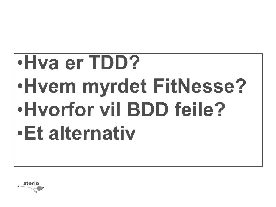 •Hva er TDD •Hvem myrdet FitNesse •Hvorfor vil BDD feile •Et alternativ