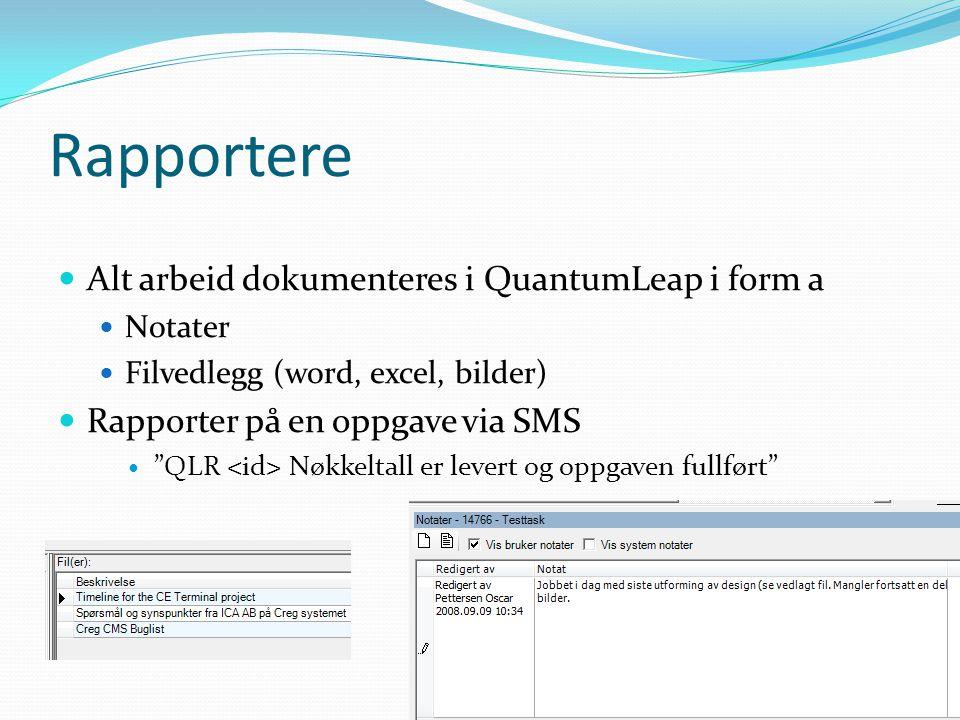 Rapportere  Alt arbeid dokumenteres i QuantumLeap i form a  Notater  Filvedlegg (word, excel, bilder)  Rapporter på en oppgave via SMS  QLR Nøkkeltall er levert og oppgaven fullført