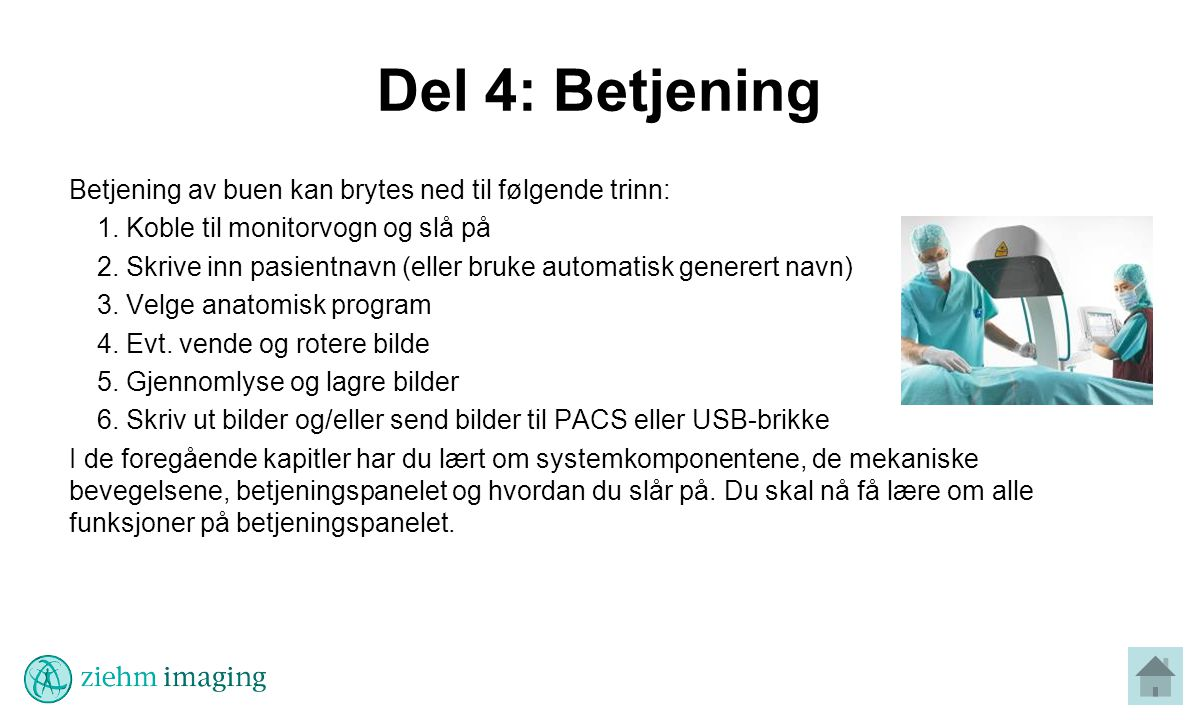 Del 4: Betjening Betjening av buen kan brytes ned til følgende trinn: 1.Koble til monitorvogn og slå på 2.Skrive inn pasientnavn (eller bruke automatisk generert navn) 3.Velge anatomisk program 4.Evt.