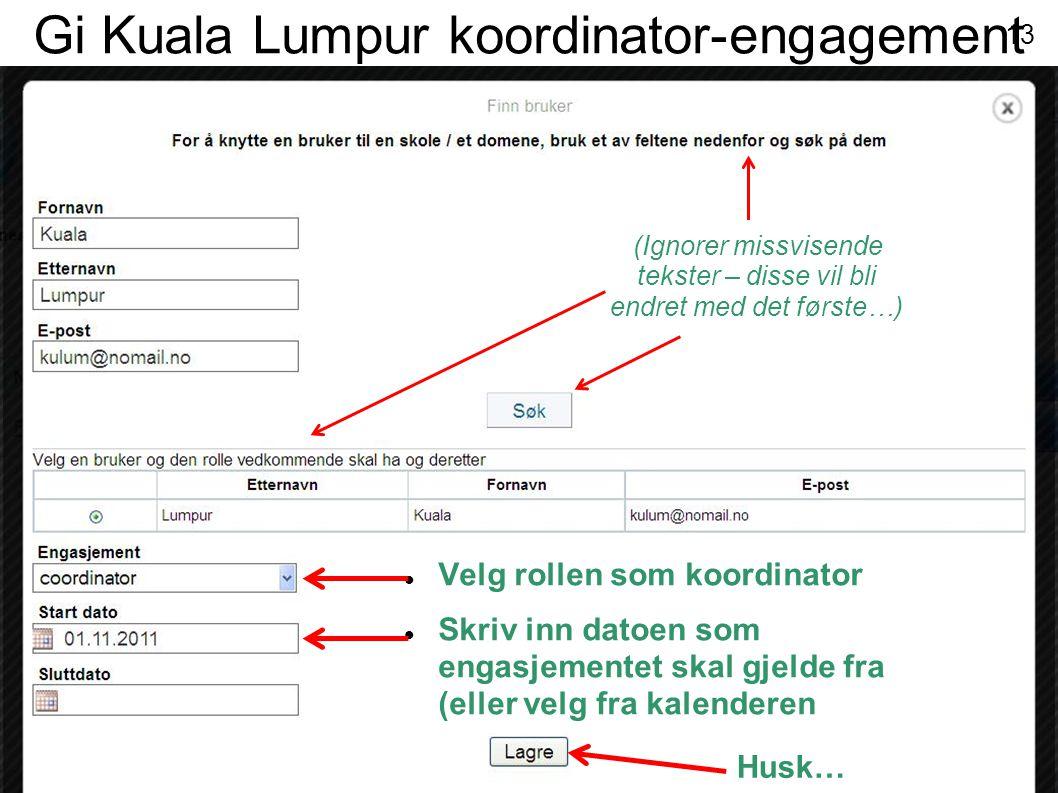 Gi Kuala Lumpur koordinator-engagement Husk…  Velg rollen som koordinator  Skriv inn datoen som engasjementet skal gjelde fra (eller velg fra kalenderen (Ignorer missvisende tekster – disse vil bli endret med det første…) 13